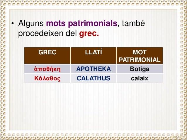 • Alguns mots patrimonials, també procedeixen del grec. GREC LLATÍ MOT PATRIMONIAL ἀποθήκη APOTHEKA Botiga Κάλαθος CALATHU...