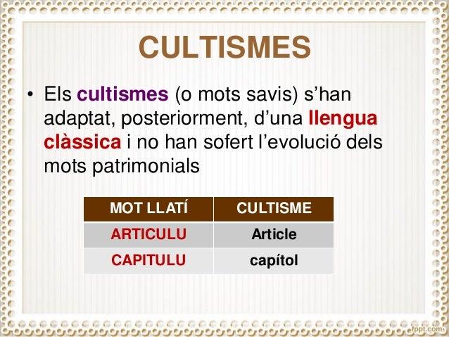 CULTISMES • Els cultismes (o mots savis) s'han adaptat, posteriorment, d'una llengua clàssica i no han sofert l'evolució d...