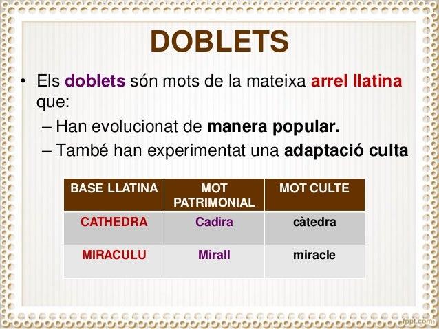 DOBLETS • Els doblets són mots de la mateixa arrel llatina que: – Han evolucionat de manera popular. – També han experimen...