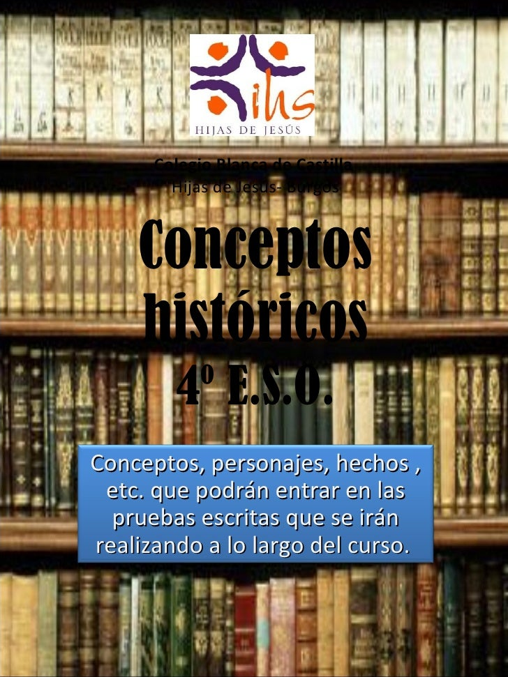 Conceptos históricos 4º E.S.O. Colegio Blanca de Castilla  Hijas de Jesús- Burgos Conceptos, personajes, hechos , etc. que...