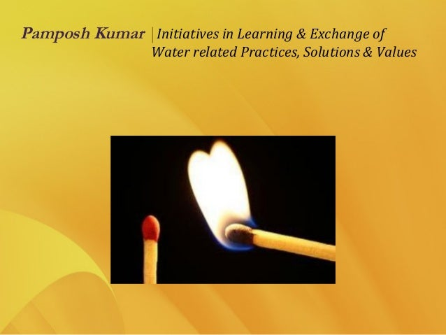Pamposh Kumar  Initiatives in Learning & Exchange of Water related Practices, Solutions & Values