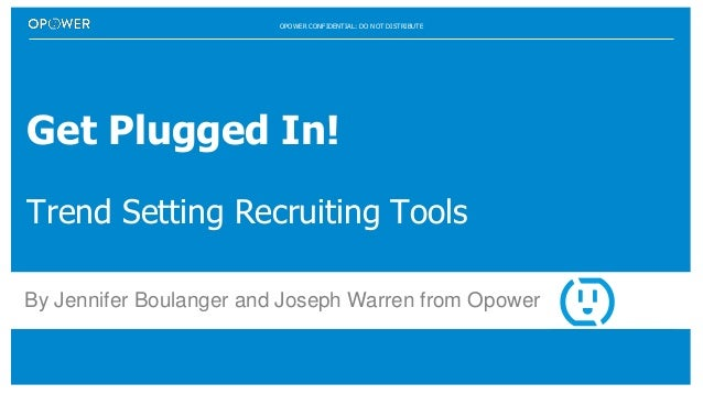 OPOWER CONFIDENTIAL: DO NOT DISTRIBUTE Get Plugged In! Trend Setting Recruiting Tools By Jennifer Boulanger and Joseph War...