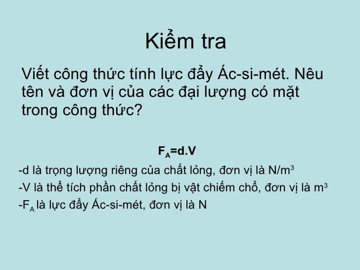 Kiểm tra Viết công thức tính lực đẩy Ác-si-mét. Nêu tên và đơn vị của các đại lượng có mặt trong công thức? F A =d.V -d là...