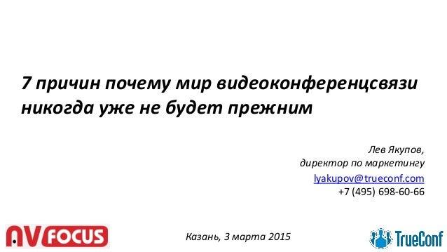 7 причин почему мир видеоконференцсвязи никогда уже не будет прежним Казань, 3 марта 2015 Лев Якупов, директор по маркетин...
