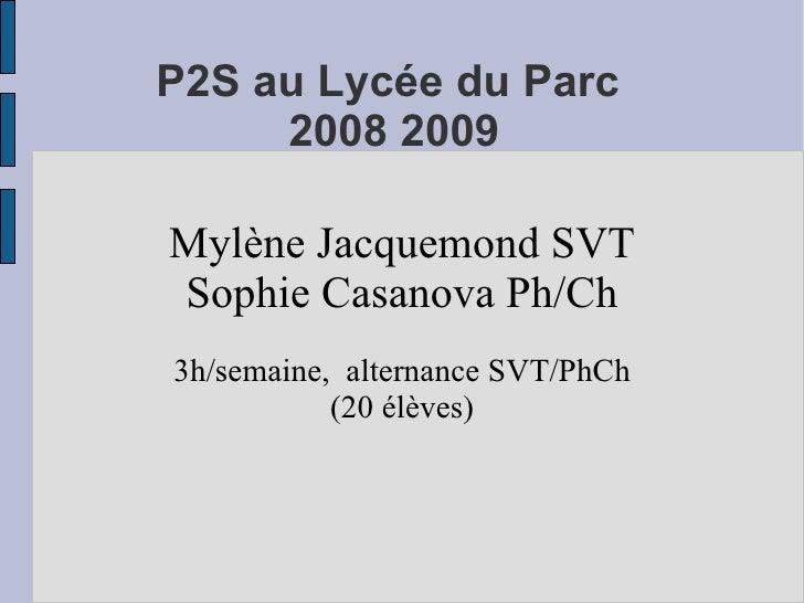 P2S au Lycée du Parc      2008 2009  Mylène Jacquemond SVT Sophie Casanova Ph/Ch 3h/semaine, alternance SVT/PhCh          ...