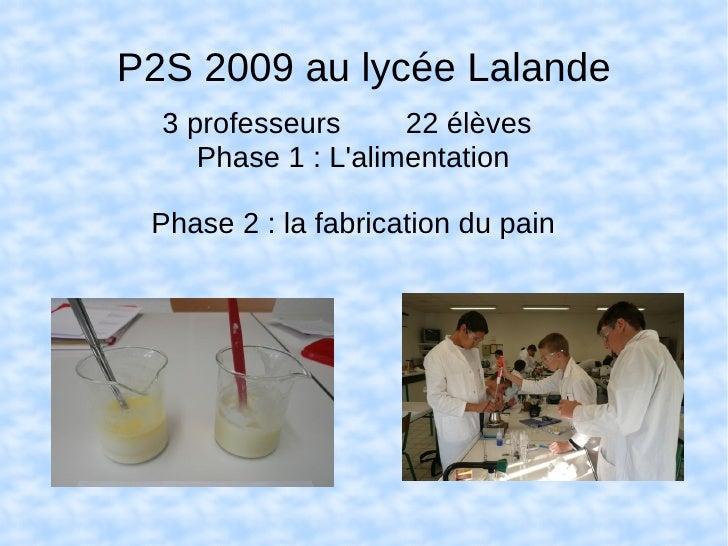 P2S 2009 au lycée Lalande   3 professeurs      22 élèves      Phase 1 : L'alimentation   Phase 2 : la fabrication du pain
