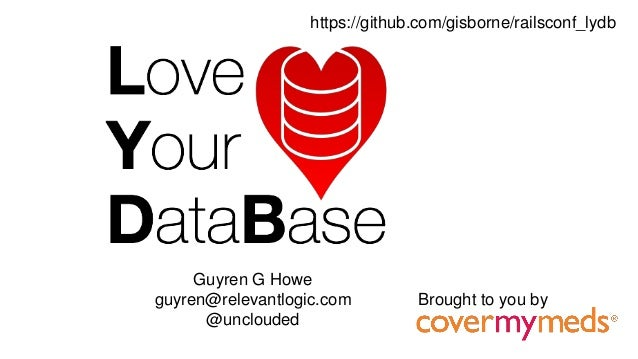 Guyren G Howe guyren@relevantlogic.com @unclouded Brought to you by https://github.com/gisborne/railsconf_lydb