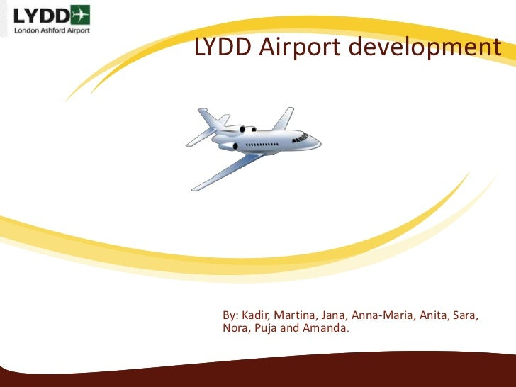 LYDD Airport development  By: Kadir, Martina, Jana, Anna-Maria, Anita, Sara,  Nora, Puja and Amanda.