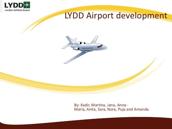LYDD Airport development  By: Kadir, Martina, Jana, Anna-  Maria, Anita, Sara, Nora, Puja and Amanda.