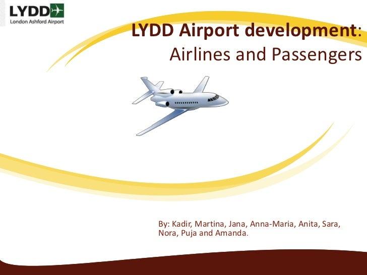 LYDD Airport development:    Airlines and Passengers   By: Kadir, Martina, Jana, Anna-Maria, Anita, Sara,   Nora, Puja and...
