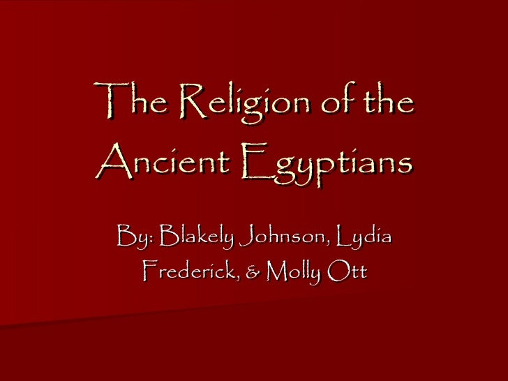 The Religion of the Ancient Egyptians By: Blakely Johnson, Lydia Frederick, & Molly Ott