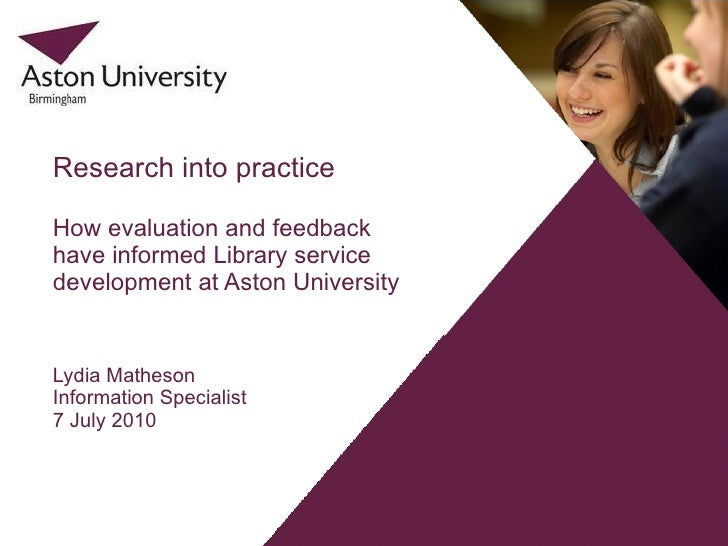 Lydia Matheson Information Specialist  7 July 2010 Research into practice How evaluation and feedback have informed Librar...
