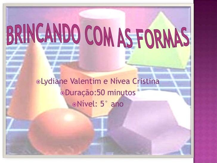 Brincando com as formas<br />Lydiane Valentim e Nívea Cristina<br />Duração:50 minutos<br />Nível: 5° ano<br />