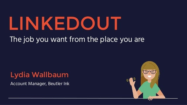 LINKEDOUT The job you want from the place you are Lydia Wallbaum Account Manager, Beutler Ink