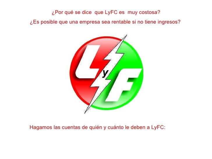 ¿Por qué se dice  que LyFC es  muy costosa? ¿Es posible que una empresa sea rentable si no tiene ingresos?  Hagamos las cu...