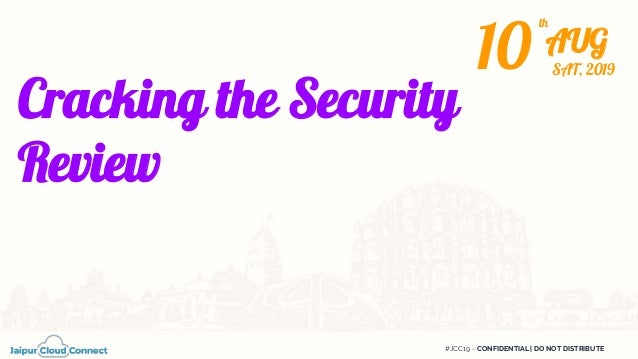 #JCC19 - CONFIDENTIAL | DO NOT DISTRIBUTE Cracking the Security Review 10 AUG th SAT, 2019