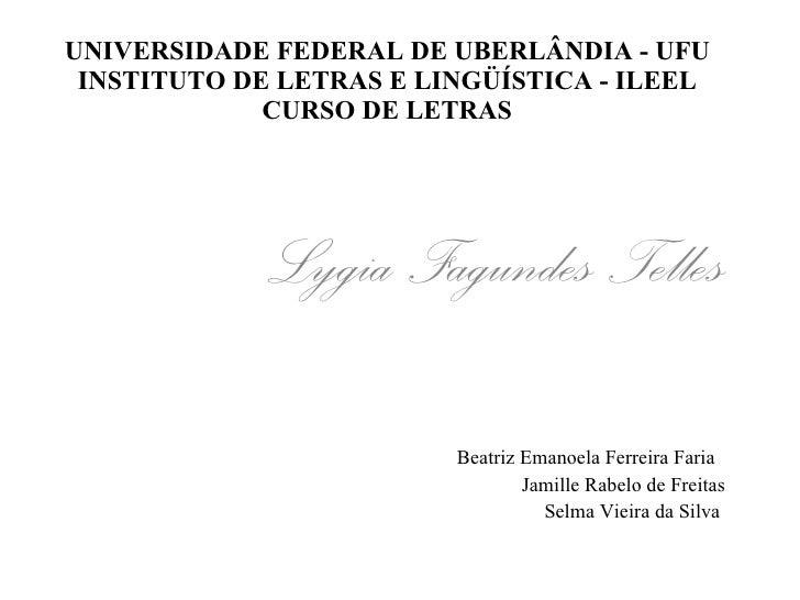 UNIVERSIDADE FEDERAL DE UBERLÂNDIA - UFU INSTITUTO DE LETRAS E LINGÜÍSTICA - ILEEL CURSO DE LETRAS Lygia Fagundes Telles B...