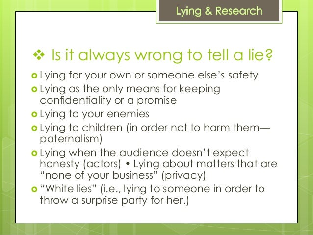 is it wrong to lie Nope example: one may protect themselves or others by lying to a captor or aggressor people should learn how not to lie, most people lie a lot more they're aware of.