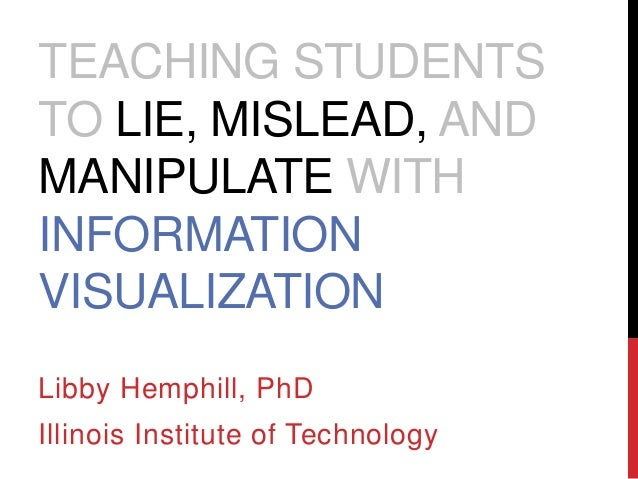 TEACHING STUDENTS  TO LIE, MISLEAD, AND  MANIPULATE WITH  INFORMATION  VISUALIZATION  Libby Hemphill, PhD  Illinois Instit...
