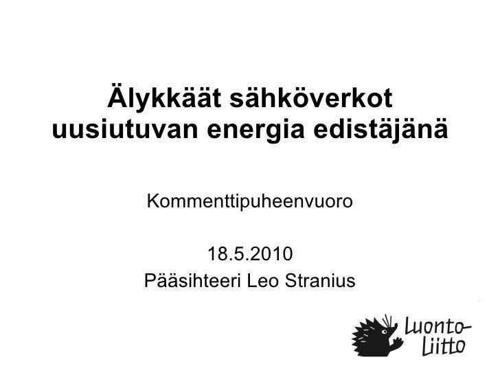 Älykkäät sähköverkot uusiutuvan energia edistäjänä Kommenttipuheenvuoro 18.5.2010 Pääsihteeri Leo Stranius