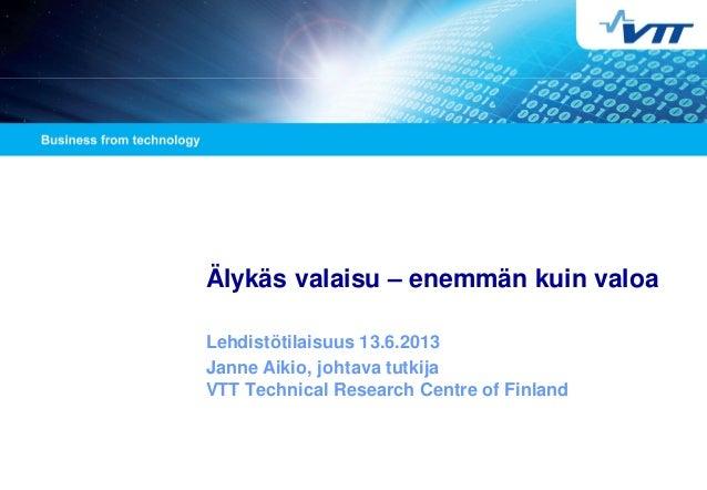 Älykäs valaisu – enemmän kuin valoa Lehdistötilaisuus 13.6.2013 Janne Aikio, johtava tutkija VTT Technical Research Centre...