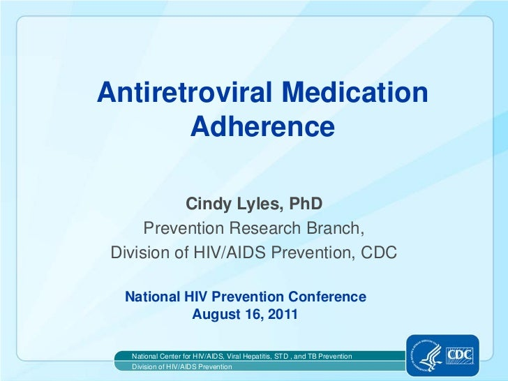 Antiretroviral Medication       Adherence           Cindy Lyles, PhD      Prevention Research Branch, Division of HIV/AIDS...