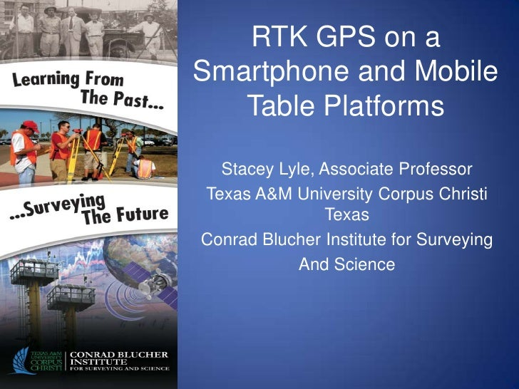 RTK GPS on aSmartphone and Mobile   Table Platforms  Stacey Lyle, Associate ProfessorTexas A&M University Corpus Christi  ...