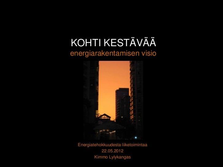 KOHTI KESTÄVÄÄenergiarakentamisen visio  Energiatehokkuudesta liiketoimintaa             22.05.2012          Kimmo Lylykan...
