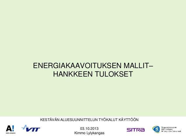 ENERGIAKAAVOITUKSEN MALLIT– HANKKEEN TULOKSET KESTÄVÄN ALUESUUNNITTELUN TYÖKALUT KÄYTTÖÖN 03.10.2013 Kimmo Lylykangas
