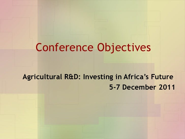 Conference Objectives Agricultural R&D: Investing in Africa's Future  5-7 December 2011