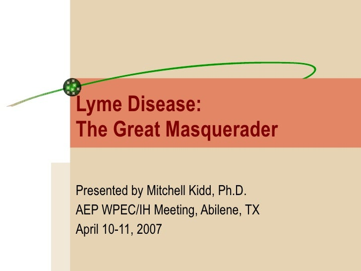 Lyme Disease:  The Great Masquerader Presented by Mitchell Kidd, Ph.D. AEP WPEC/IH Meeting, Abilene, TX April 10-11, 2007