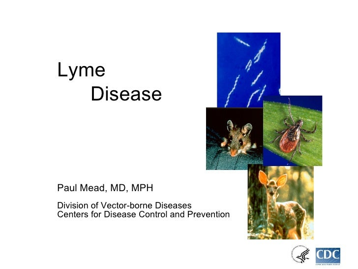 Lyme  Disease Paul Mead, MD, MPH Division of Vector-borne Diseases Centers for Disease Control and Prevention
