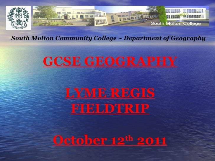 GCSE GEOGRAPHY LYME REGIS FIELDTRIP October 12 th  2011 South Molton Community College ~ Department of Geography