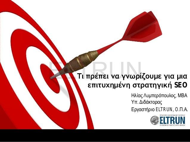 Τι πρέπει να γνωρίζουμε για μια επιτυχημένη στρατηγική SEO Ηλίας Λυμπερόπουλος, ΜΒΑ Υπ. Διδάκτορας Εργαστήριο ELTRUN, O.Π....