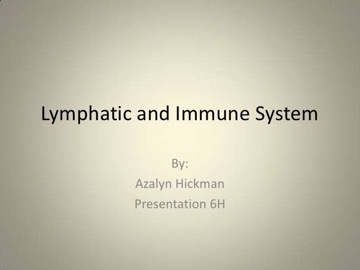Lymphatic and Immune System               By:         Azalyn Hickman         Presentation 6H
