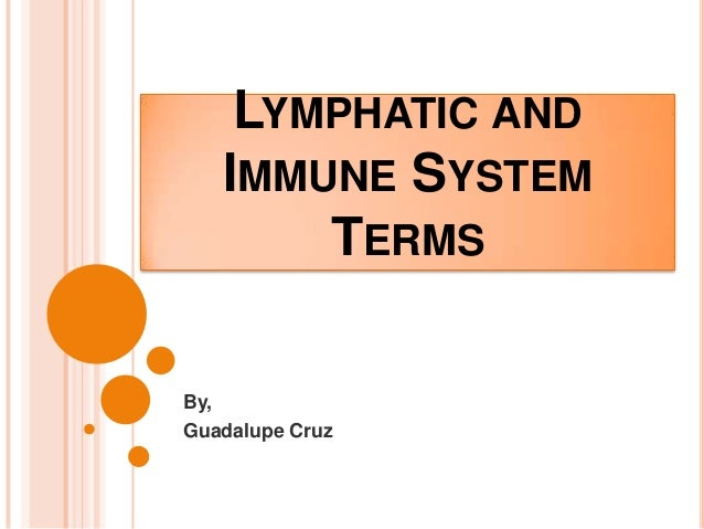 LYMPHATIC AND IMMUNE SYSTEM TERMS By, Guadalupe Cruz