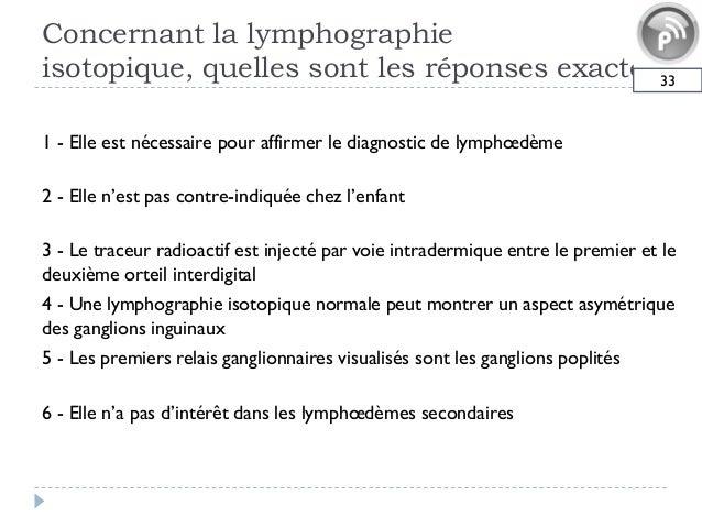Concernant la lymphographieisotopique, quelles sont les réponses exactes331 - Elle est nécessaire pour affirmer le diagnos...