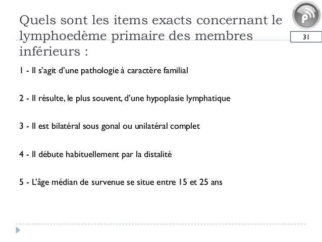 Quels sont les items exacts concernant lelymphoedème primaire des membresinférieurs :311 - Il s'agit d'une pathologie à ca...