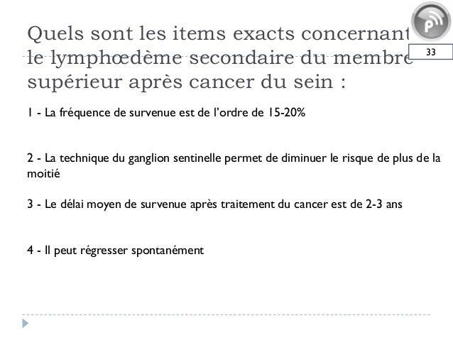 Quels sont les items exacts concernantle lymphœdème secondaire du membresupérieur après cancer du sein :331 - La fréquence...