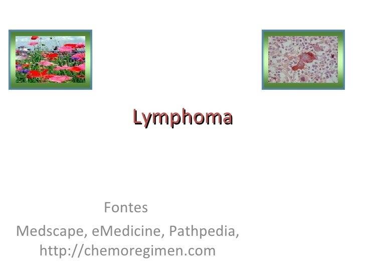 Lymphoma            FontesMedscape, eMedicine, Pathpedia,  http://chemoregimen.com
