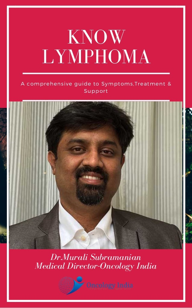 KNOW LYMPHOMA A comprehensive guide to Symptoms,Treatment & Support Dr.Murali Subramanian Medical Director-Oncology India