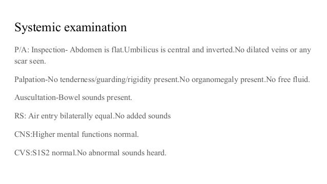 Systemic examination P/A: Inspection- Abdomen is flat.Umbilicus is central and inverted.No dilated veins or any scar seen....