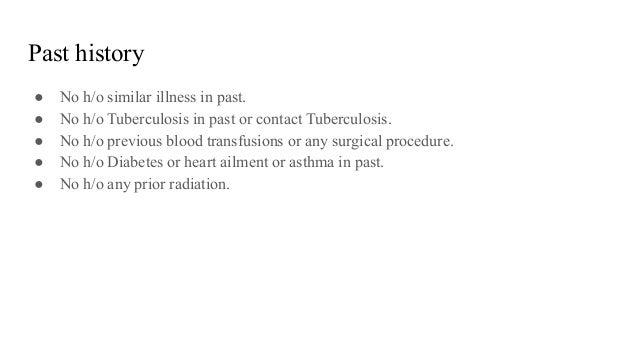 Past history ● No h/o similar illness in past. ● No h/o Tuberculosis in past or contact Tuberculosis. ● No h/o previous bl...