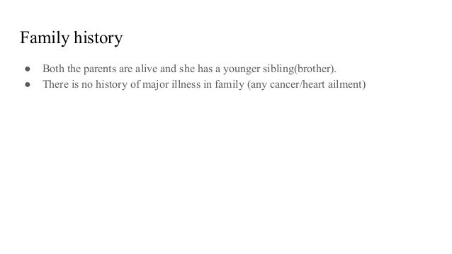 Family history ● Both the parents are alive and she has a younger sibling(brother). ● There is no history of major illness...
