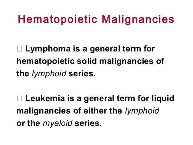 Hematopoietic Malignancies  Lymphoma is a general term for hematopoietic solid malignancies of the lymphoid series.  Leu...