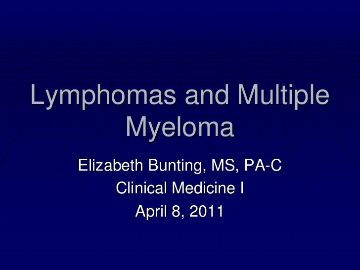 Lymphomas and Multiple Myeloma<br />Elizabeth Bunting, MS, PA-C<br />Clinical Medicine I<br />April 8, 2011<br />