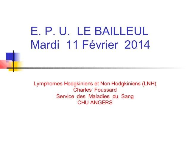 E. P. U. LE BAILLEUL Mardi 11 Février 2014 Lymphomes Hodgkiniens et Non Hodgkiniens (LNH) Charles Foussard Service des Mal...