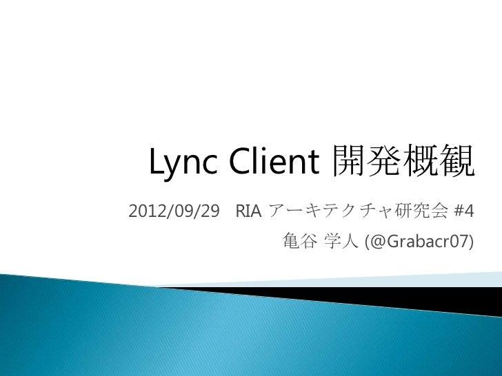 Lync Client 開発概観2012/09/29 RIA アーキテクチャ研究会 #4            亀谷 学人 (@Grabacr07)