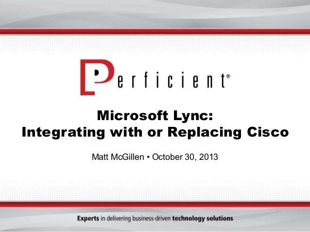 Microsoft Lync: Integrating with or Replacing Cisco Matt McGillen • October 30, 2013