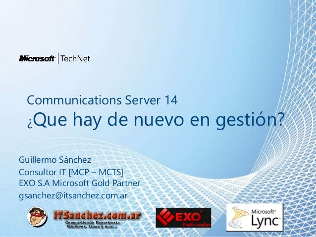 Communications Server 14 ¿Que hay de nuevo en gestión? Guillermo Sánchez Consultor IT [MCP – MCTS] EXO S.A Microsoft Gold ...